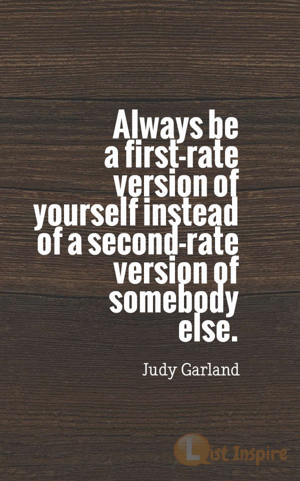 Always be a first-rate version of yourself instead of a second-rate version of somebody else. Judy Garland