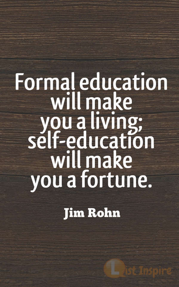 Formal education will make you a living; self-education will make you a fortune. Jim Rohn