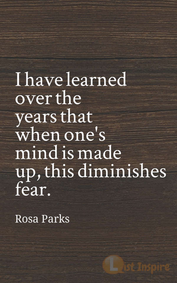 I have learned over the years that when one's mind is made up, this diminishes fear. Rosa Parks