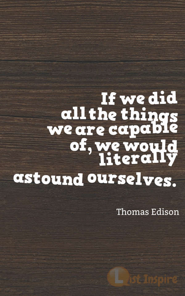 If we did all the things we are capable of, we would literally astound ourselves. Thomas Edison