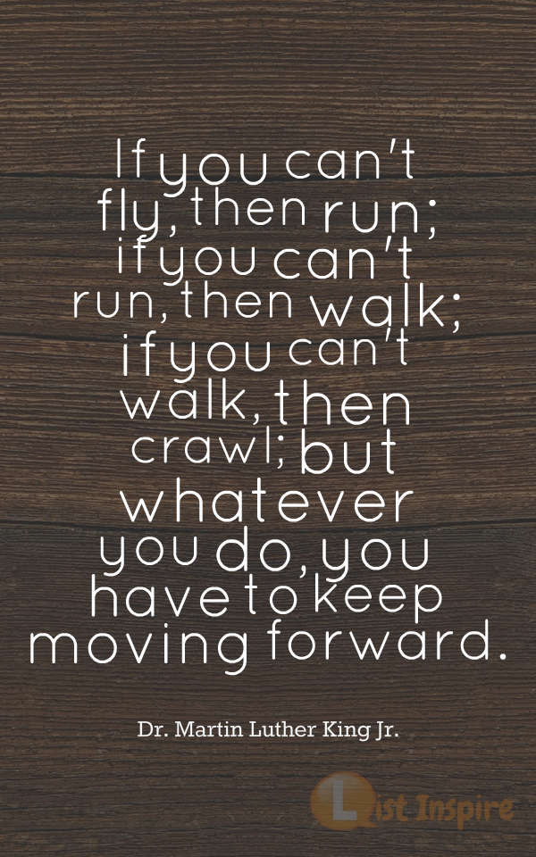 If you can't fly, then run; if you can't run, then walk; if you can't walk, then crawl; but whatever you do, you have to keep moving forward. Dr. Martin Luther King Jr.