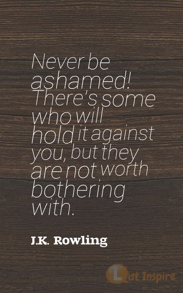 Never be ashamed! There's some who will hold it against you, but they are not worth bothering with. J.K. Rowling