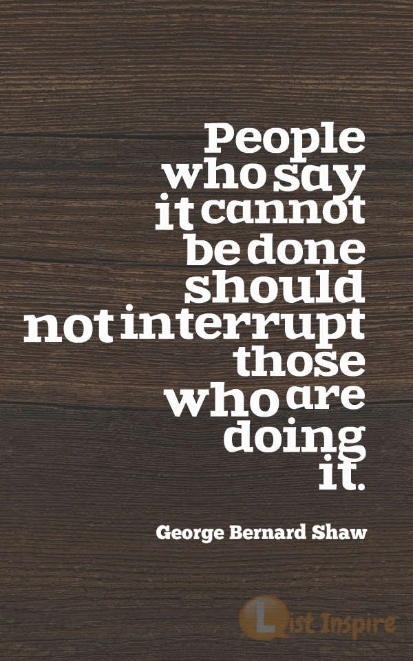 People who say it cannot be done should not interrupt those who are doing it. George Bernard Shaw