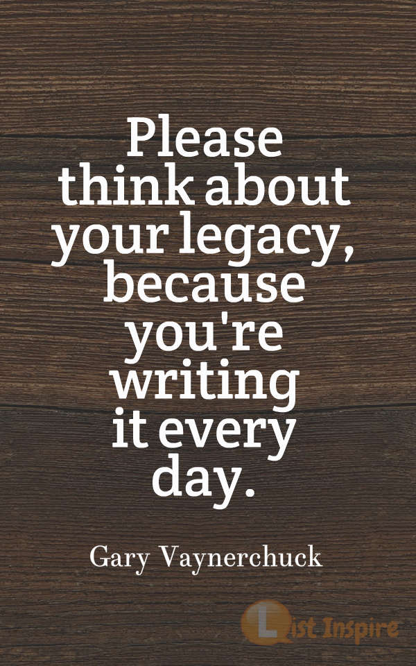 Please think about your legacy, because you're writing it every day. Gary Vaynerchuck