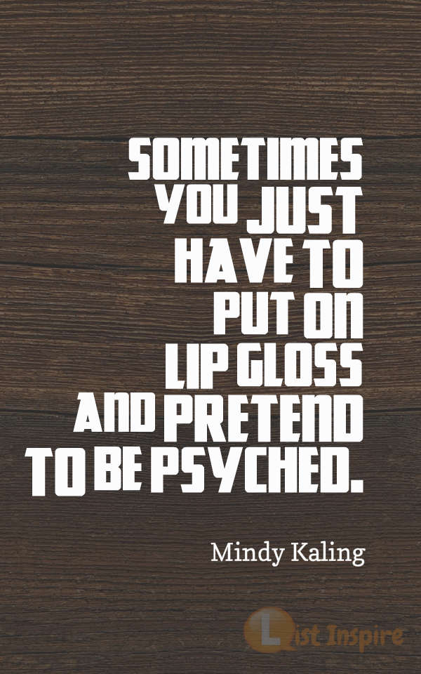 Sometimes you just have to put on lip gloss and pretend to be psyched. Mindy Kaling