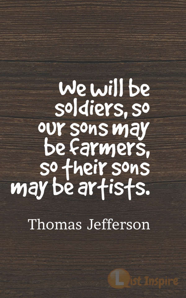 We will be soldiers, so our sons may be farmers, so their sons may be artists. Thomas Jefferson