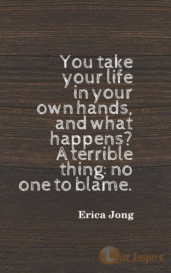 You take your life in your own hands, and what happens? A terrible thing: no one to blame. Erica Jong