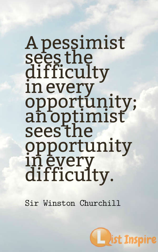 A pessimist sees the difficulty in every opportunity; an optimist sees the opportunity in every difficulty. Sir Winston Churchill