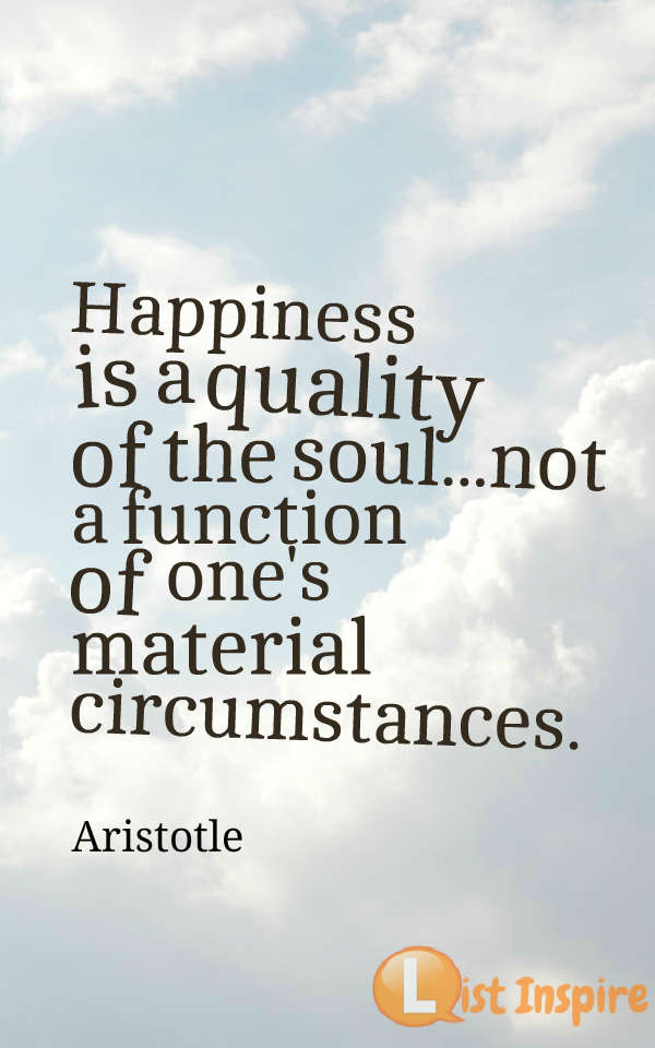 Happiness is a quality of the soul...not a function of one's material circumstances. Aristotle