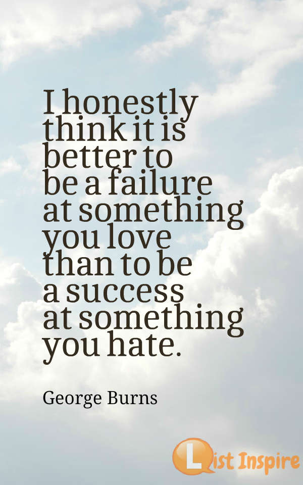 I honestly think it is better to be a failure at something you love than to be a success at something you hate. George Burns