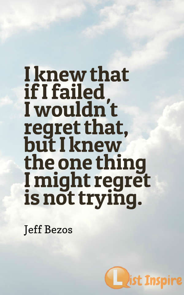 I knew that if I failed I wouldn't regret that, but I knew the one thing I might regret is not trying. Jeff Bezos