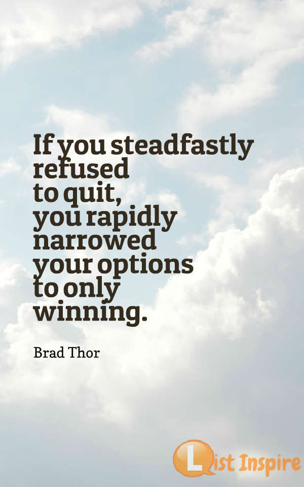 If you steadfastly refused to quit, you rapidly narrowed your options to only winning. Brad Thor