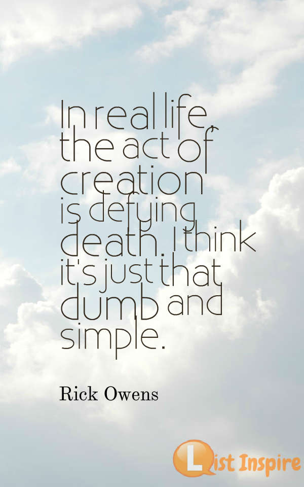 In real life, the act of creation is defying death. I think it's just that dumb and simple. Rick Owens