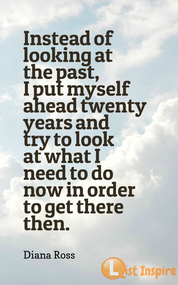 Instead of looking at the past, I put myself ahead twenty years and try to look at what I need to do now in order to get there then. Diana Ross
