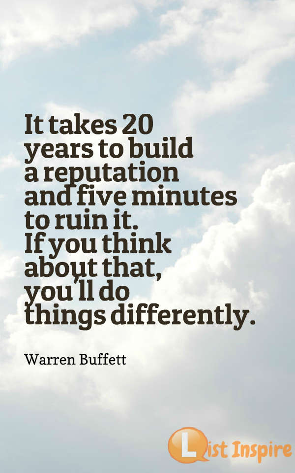 It takes 20 years to build a reputation and five minutes to ruin it. If you think about that, you'll do things differently. Warren Buffett