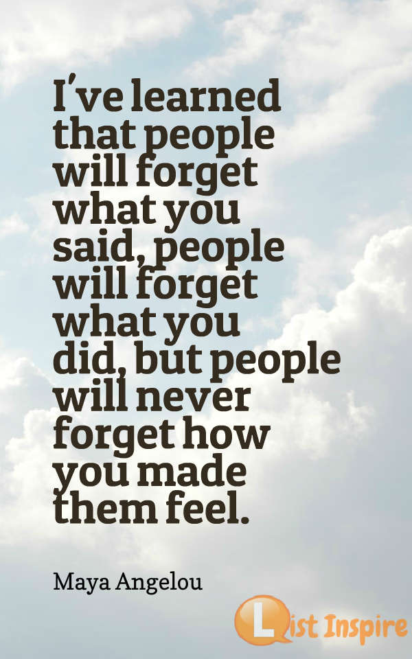 I've learned that people will forget what you said, people will forget what you did, but people will never forget how you made them feel. Maya Angelou