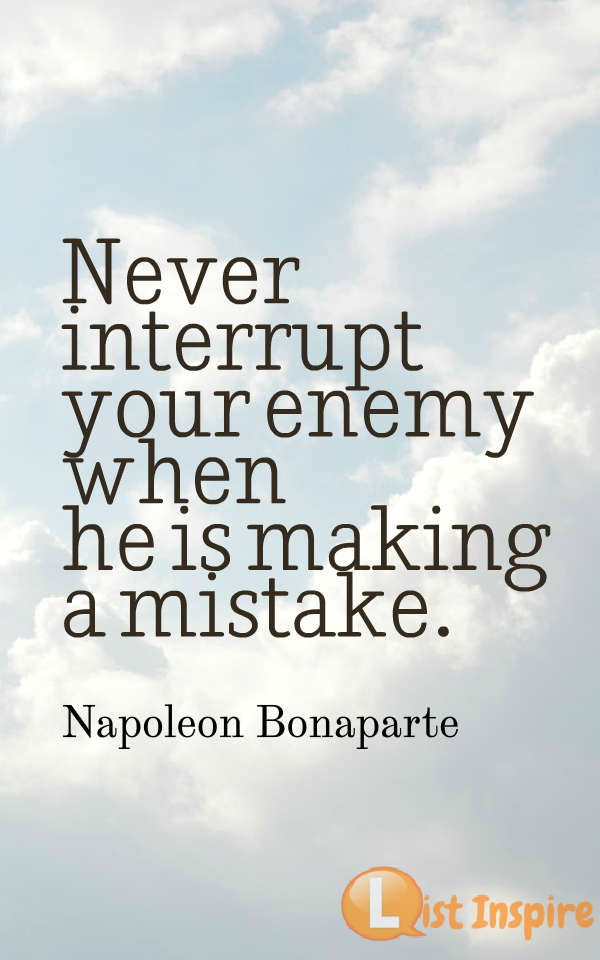 Never interrupt your enemy when he is making a mistake. Napoleon Bonaparte