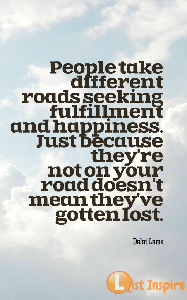 People take different roads seeking fulfillment and happiness. Just because they're not on your road doesn't mean they've gotten lost. Dalai Lama