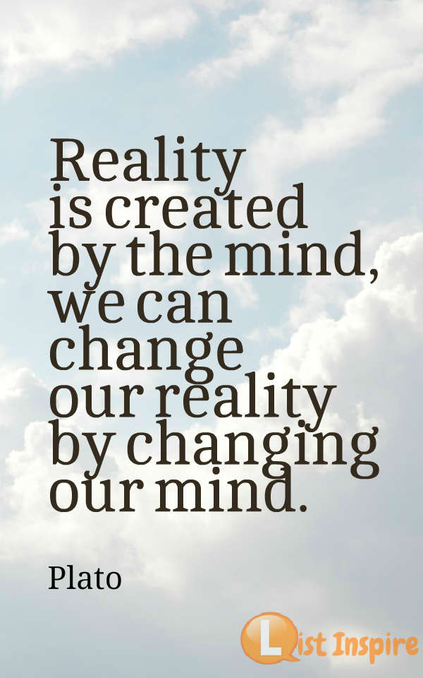 Reality is created by the mind, we can change our reality by changing our mind. Plato