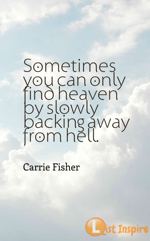 Sometimes you can only find heaven by slowly backing away from hell. Carrie Fisher