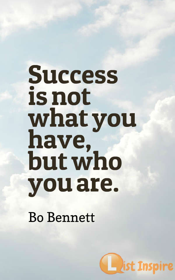 Success is not what you have, but who you are. Bo Bennett