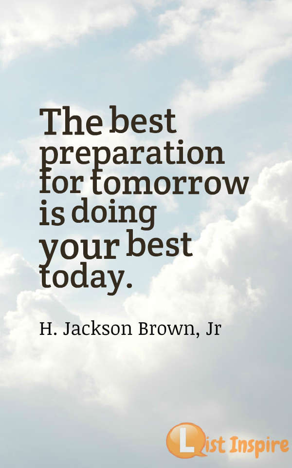 The best preparation for tomorrow is doing your best today. H. Jackson Brown, Jr