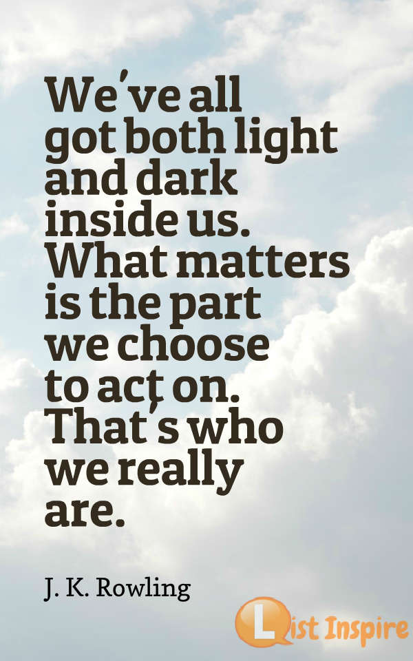 We've all got both light and dark inside us. What matters is the part we choose to act on. That's who we really are. J. K. Rowling