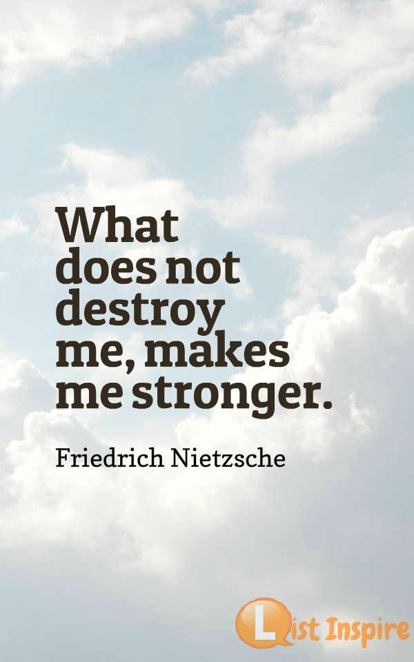 What does not destroy me, makes me stronger. Friedrich Nietzsche