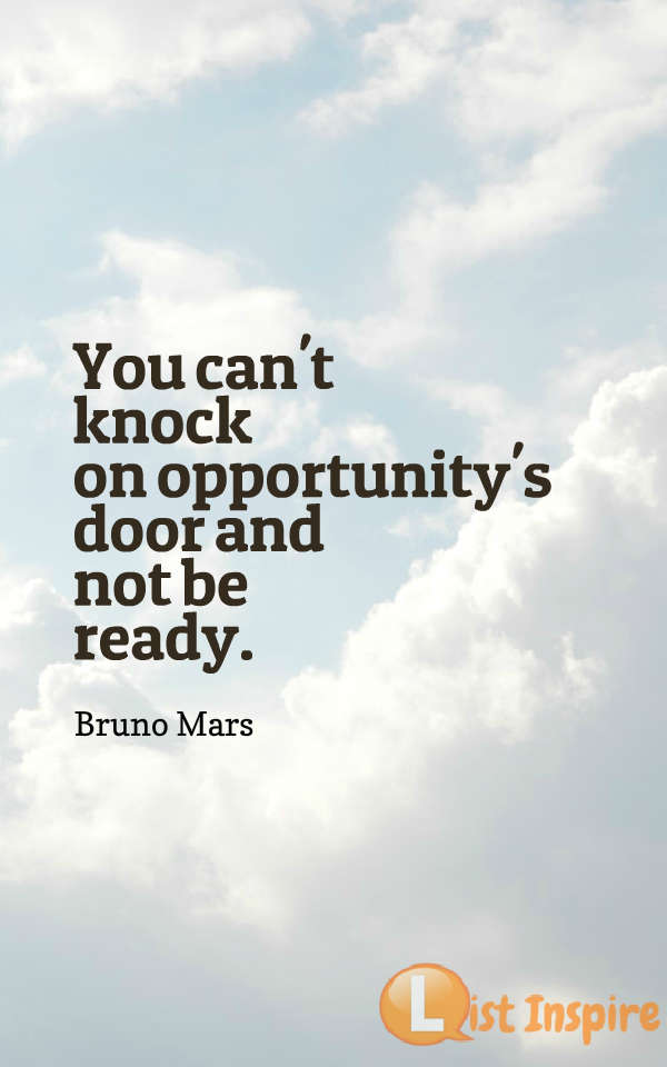 You can't knock on opportunity's door and not be ready. Bruno Mars