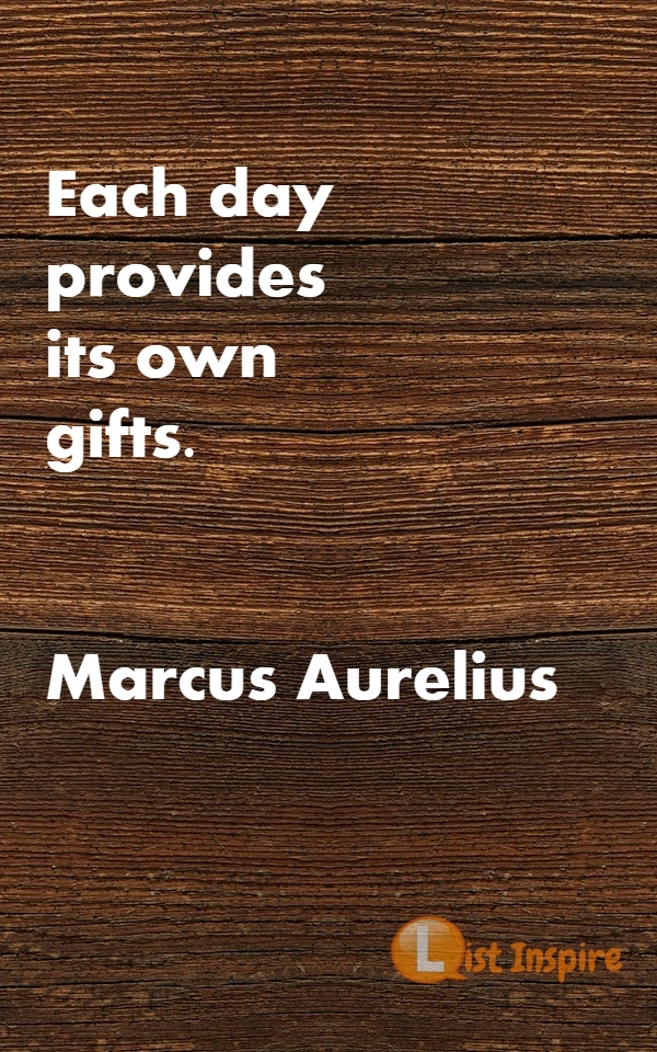 Each day provides its own gifts. Marcus Aurelius