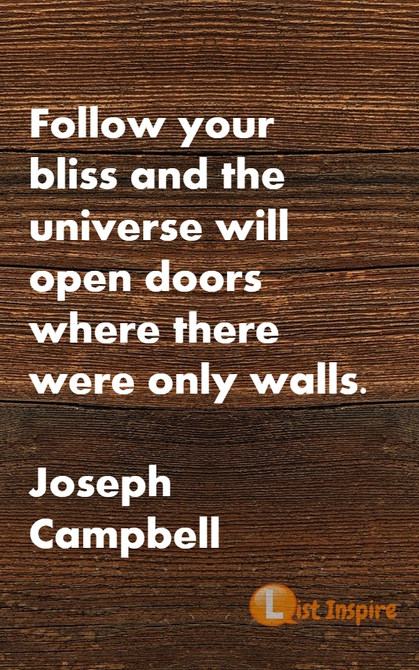 Follow your bliss and the universe will open doors where there were only walls. Joseph Campbell