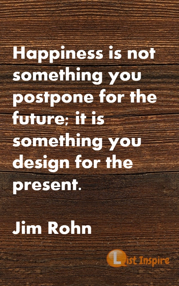 Happiness is not something you postpone for the future; it is something you design for the present. Jim Rohn