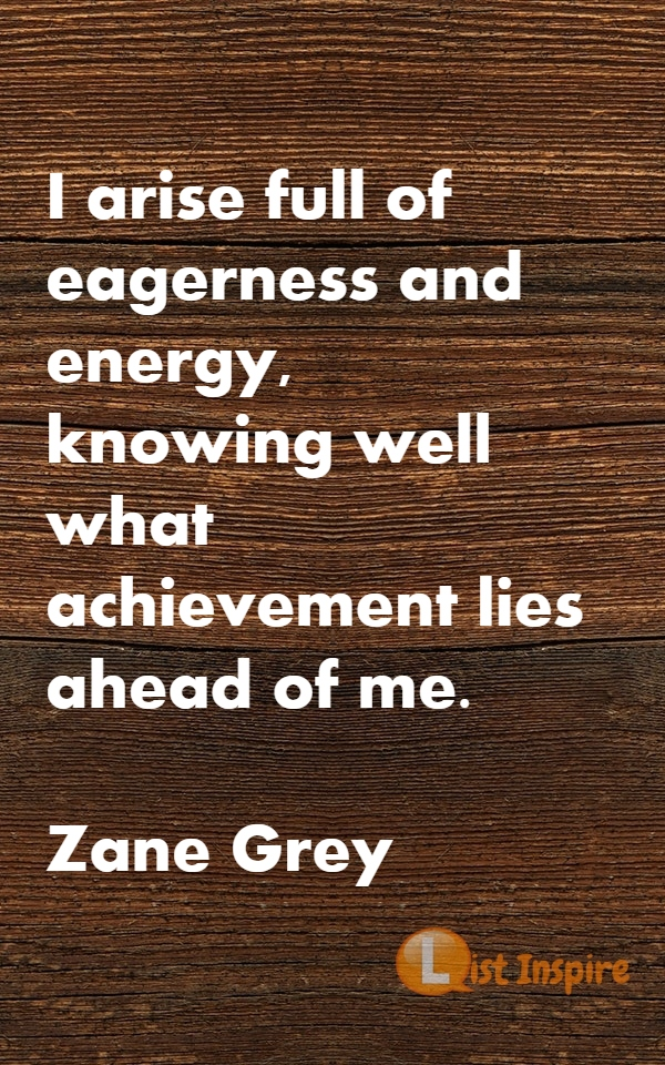 I arise full of eagerness and energy, knowing well what achievement lies ahead of me. Zane Grey