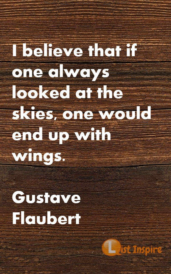 I believe that if one always looked at the skies, one would end up with wings. Gustave Flaubert