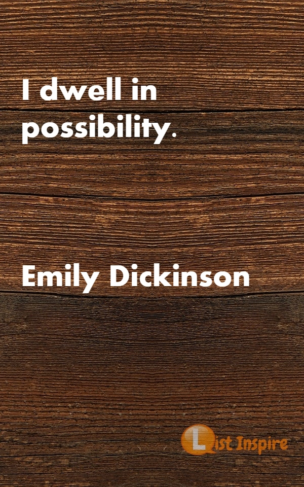 I dwell in possibility. Emily Dickinson