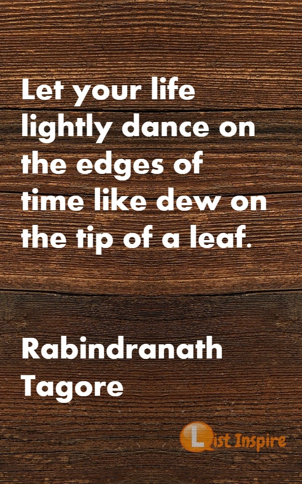 Let your life lightly dance on the edges of time like dew on the tip of a leaf. Rabindranath Tagore