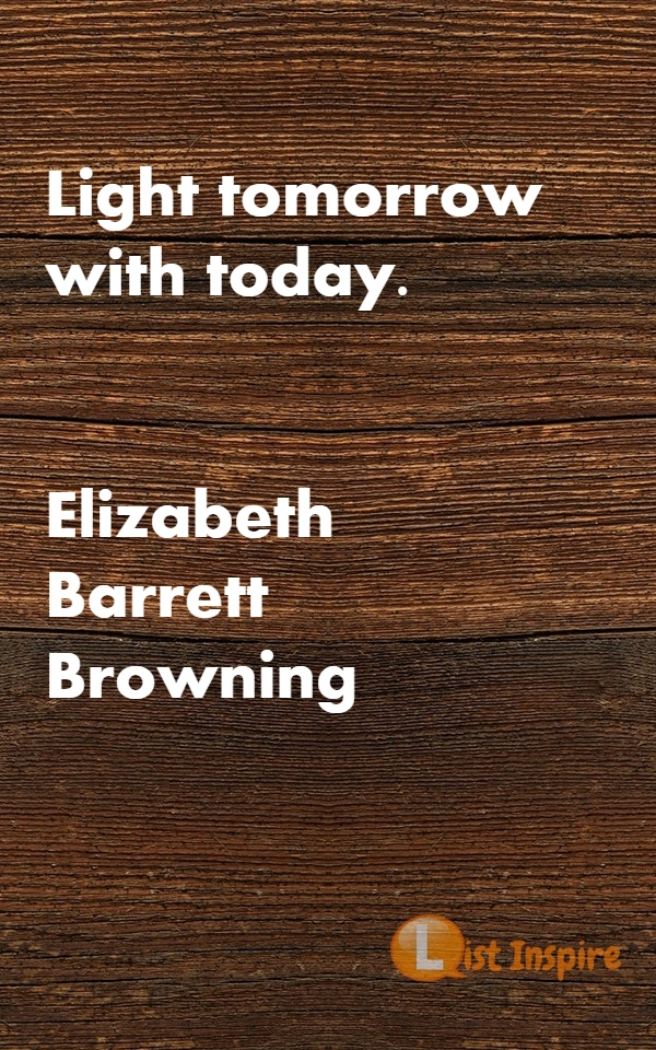 Light tomorrow with today. Elizabeth Barrett Browning
