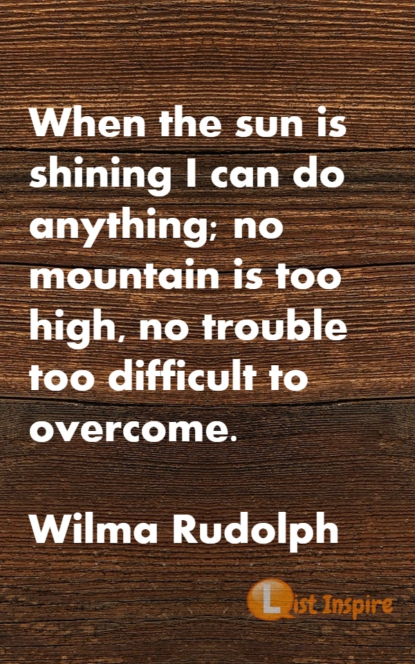 When the sun is shining I can do anything; no mountain is too high, no trouble too difficult to overcome. Wilma Rudolph